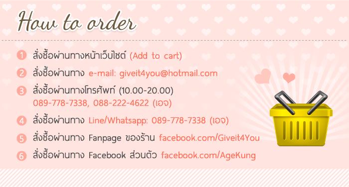 How to order 1 2 3 4 5 6 สั่งซื้อผ่านทางหน้าเว็บไซต์ (Add to cart) สั่งซื้อผ่านทาง e-mail: giveit4you@hotmail.com สั่งซื้อผ่านทางโทรศัพท์ (10.00-20.00) 089-778-7338, 088-222-4622 (เอจ) สั่งซื้อผ่านทาง Line/Whatsapp: 089-778-7338 (เอจ) สั่งซื้อผ่านทาง Fanpage ของร้าน facebook.com/Giveit4You สั่งซื้อผ่านทาง Facebook ส่วนตัว facebook.com/AgeKung